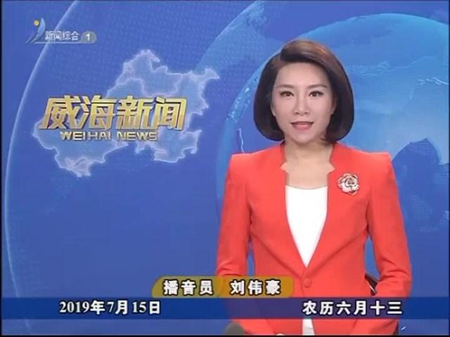威海新闻 内容提要 2019-07-15