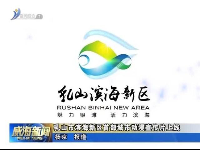 乳山市滨海新区首部城市动漫宣传片上线