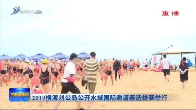 2019横渡刘公岛公开水域国际邀请赛选拔赛举行