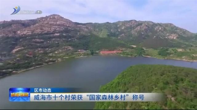 """威海市十个村荣获""""国家森林乡村""""称号"""