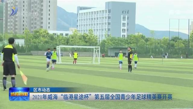 """2021年威海""""临港星途杯""""第五届全国青少年足球精英赛开赛"""