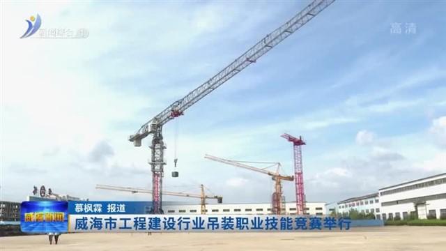 威海市工程建设行业吊装职业技能竞赛举行